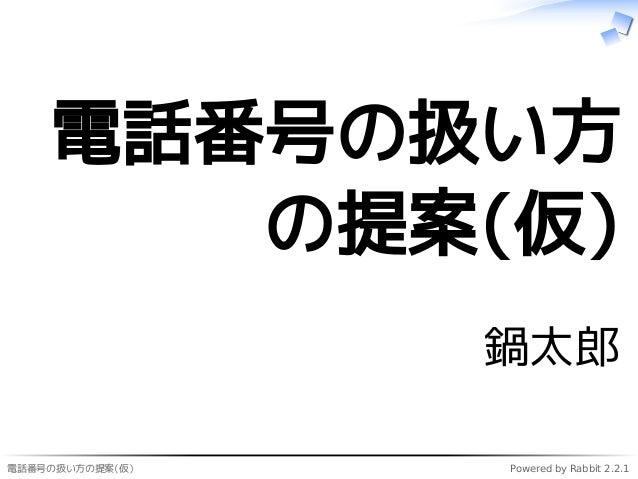 電話番号の扱い方の提案(仮) Powered by Rabbit 2.2.1 電話番号の扱い方 の提案(仮) 鍋太郎