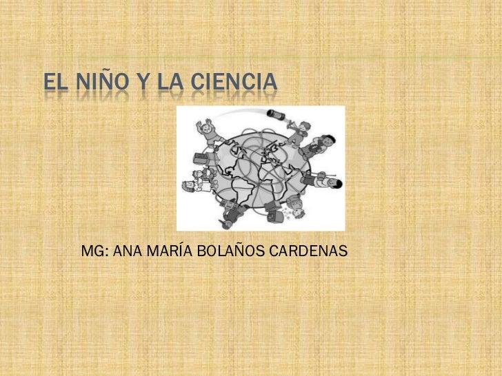 EL NIÑO Y LA CIENCIA   MG: ANA MARÍA BOLAÑOS CARDENAS