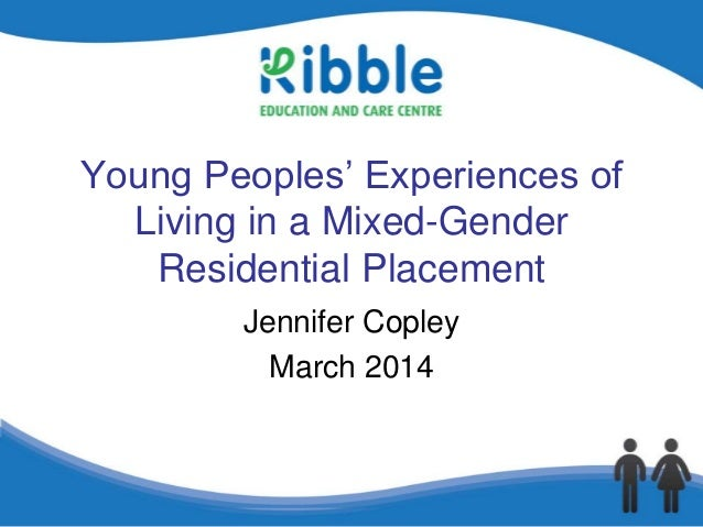 Young Peoples' Experiences of Living in a Mixed-Gender Residential Placement Jennifer Copley March 2014