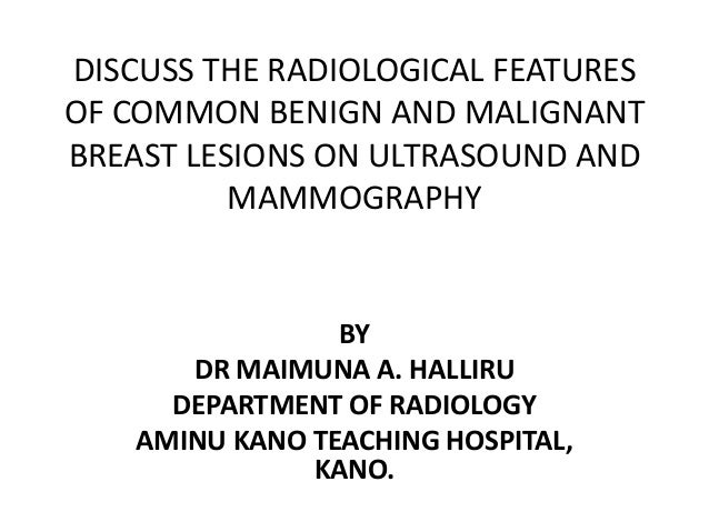DISCUSS THE RADIOLOGICAL FEATURES OF COMMON BENIGN AND MALIGNANT BREAST LESIONS ON ULTRASOUND AND MAMMOGRAPHY BY DR MAIMUN...
