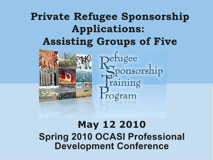 Private Refugee Sponsorship Applications:  Assisting Groups of Five May 12 2010 Spring 2010 OCASI Professional Development...