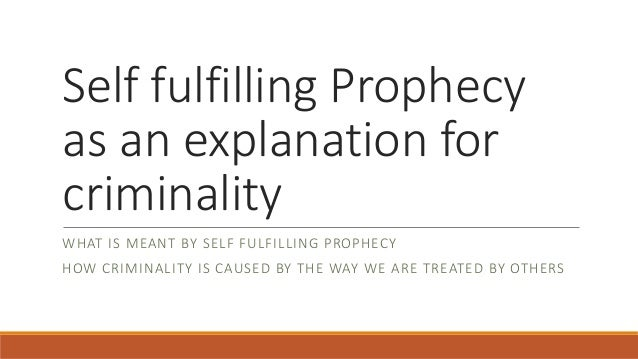 Self fulfilling Prophecy as an explanation for criminality WHAT IS MEANT BY SELF FULFILLING PROPHECY HOW CRIMINALITY IS CA...