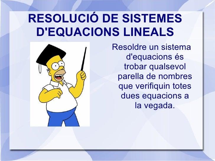 RESOLUCIÓ DE SISTEMES D'EQUACIONS LINEALS <ul>Resoldre un sistema d'equacions és trobar qualsevol parella de nombres que v...