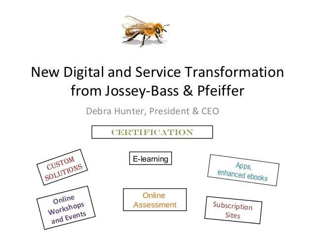 New Digital and Service Transformation from Jossey-Bass & Pfeiffer Debra Hunter, President & CEO Custom solutions Certific...