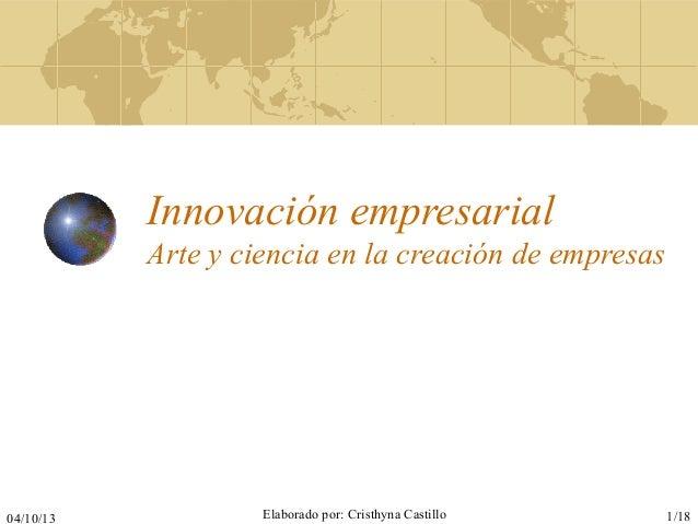 04/10/13 Elaborado por: Cristhyna Castillo 1/18 Innovación empresarial Arte y ciencia en la creación de empresas