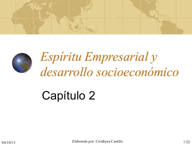 04/10/13 Elaborado por: Cristhyna Castillo 1/22 Espíritu Empresarial y desarrollo socioeconómico Capítulo 2