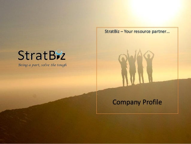 StratBiz – Your resource partner… Company Profile Being a part, solve the tough
