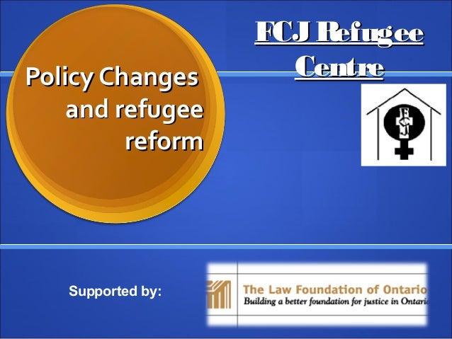 Policy ChangesPolicy Changes and refugeeand refugee reformreform FCJRefugeeFCJRefugee CentreCentre Supported by: