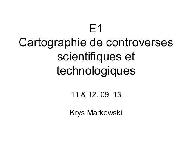 E1 Cartographie de controverses scientifiques et technologiques 11 & 12. 09. 13 Krys Markowski
