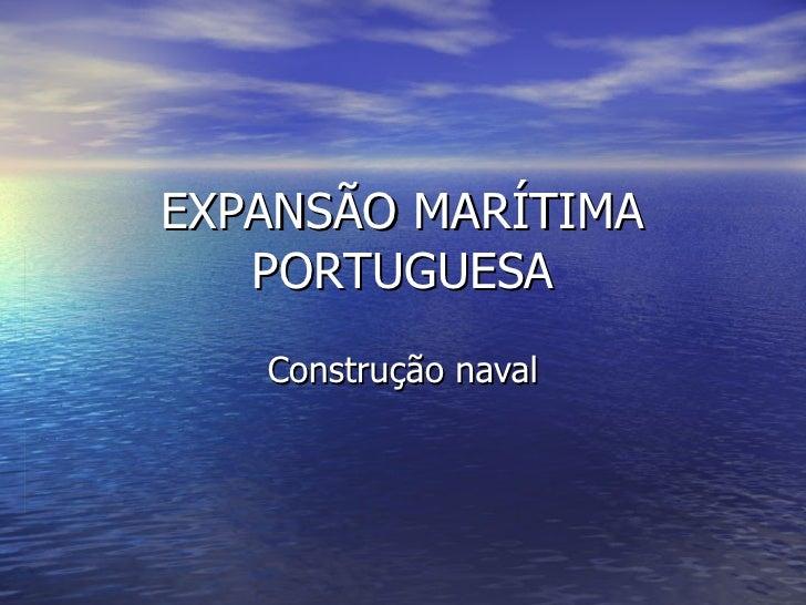 EXPANSÃO MARÍTIMA PORTUGUESA Construção naval