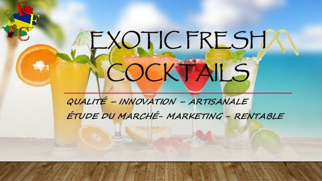 EXOTIC FRESH COCKTAILS QUALITÉ – INNOVATION – ARTISANALE ÉTUDE DU MARCHÉ- MARKETING - RENTABLE