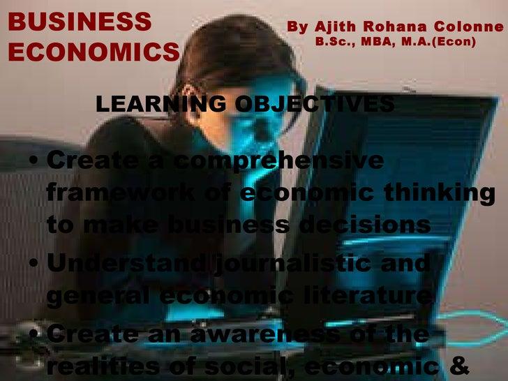 <ul><li>Create a comprehensive framework of economic thinking to make business decisions </li></ul><ul><li>Understand jour...