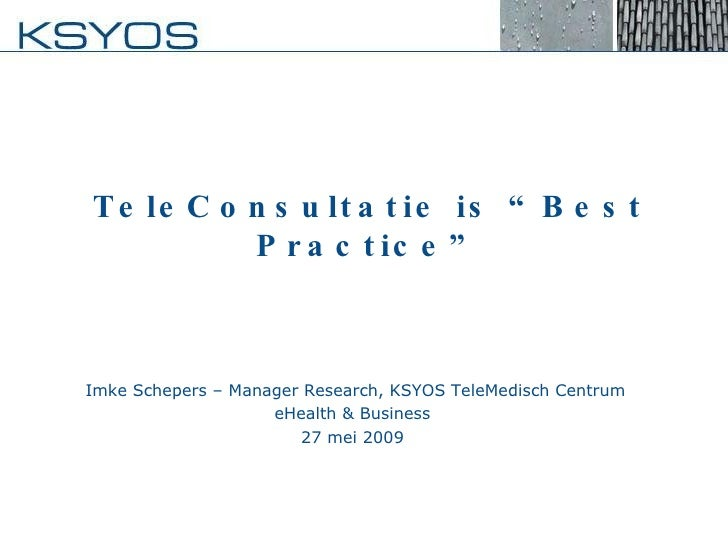 "TeleConsultatie is ""Best Practice"" Imke Schepers – Manager Research, KSYOS TeleMedisch Centrum eHealth & Business  27 mei ..."