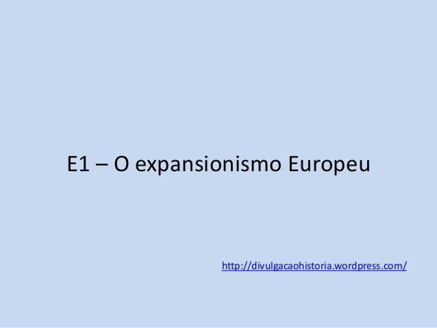 E1 – O expansionismo Europeu  http://divulgacaohistoria.wordpress.com/