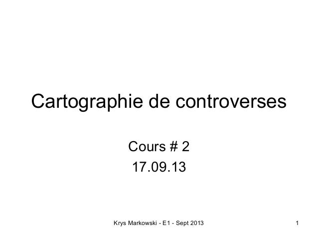 Krys Markowski - E1 - Sept 2013 1 Cartographie de controverses Cours # 2 17.09.13