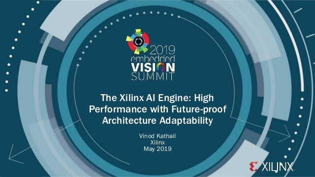 © 2019 Xilinx The Xilinx AI Engine: High Performance with Future-proof Architecture Adaptability Vinod Kathail Xilinx May ...