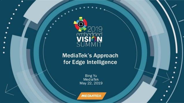 © 2019 MediaTek MediaTek's Approach for Edge Intelligence Bing Yu MediaTek May 22, 2019