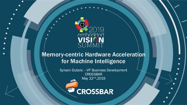 © 2019 CROSSBAR - www.crossbar-inc.com Memory-centric Hardware Acceleration for Machine Intelligence Sylvain Dubois – VP B...