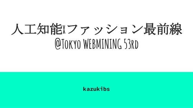 人工知能xファッション最前線 @TokyoWEBMINING53rd kazukibs