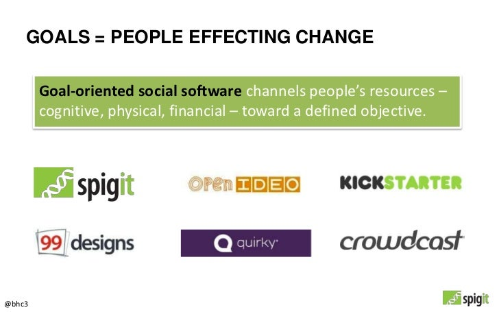 GOALS = PEOPLE EFFECTING CHANGE        Goal-oriented social software channels people's resources –        cognitive, physi...