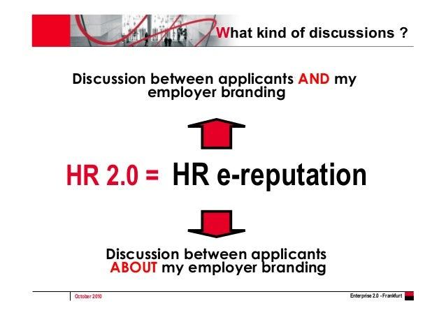 October 2010 Enterprise 2.0 - Frankfurt HR 2.0 = HR e-reputation Discussion between applicants AND my employer branding Di...