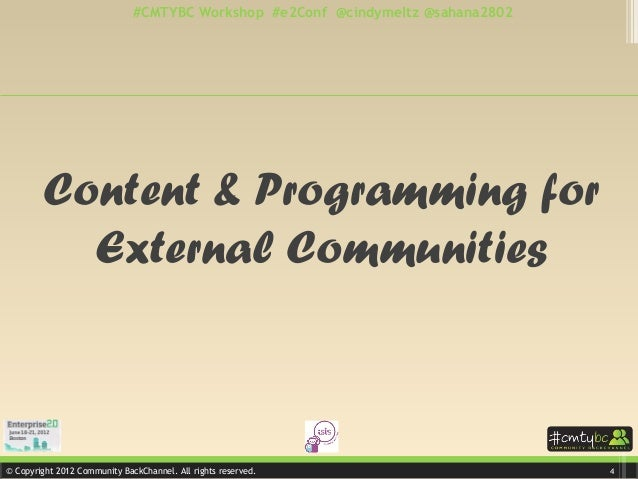 © Copyright 2012 Community BackChannel. All rights reserved. #CMTYBC Workshop #e2Conf @cindymeltz @sahana2802 Content & Pr...