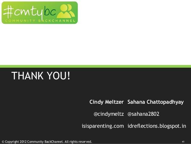© Copyright 2012 Community BackChannel. All rights reserved. THANK YOU! Cindy Meltzer Sahana Chattopadhyay @cindymeltz @sa...