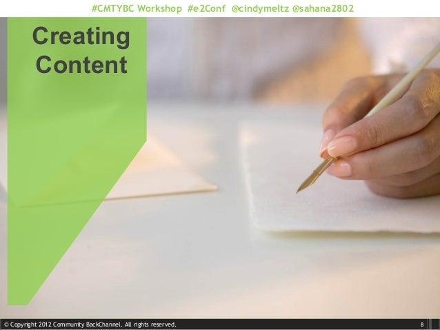 © Copyright 2012 Community BackChannel. All rights reserved. #CMTYBC Workshop #e2Conf @cindymeltz @sahana2802 Creating Con...