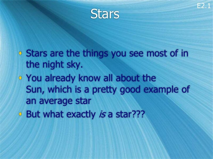 E2.1                 Stars Stars are the things you see most of in  the night sky. You already know all about the  Sun, ...