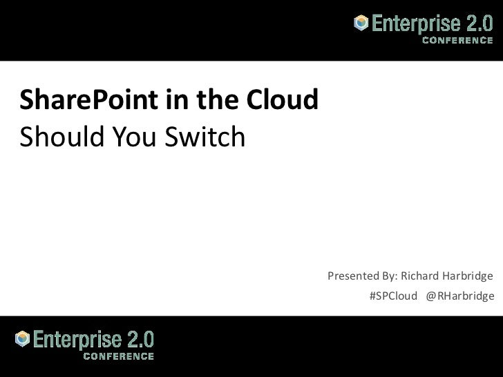 SharePoint in the CloudShould You Switch                          Presented By: Richard Harbridge                         ...