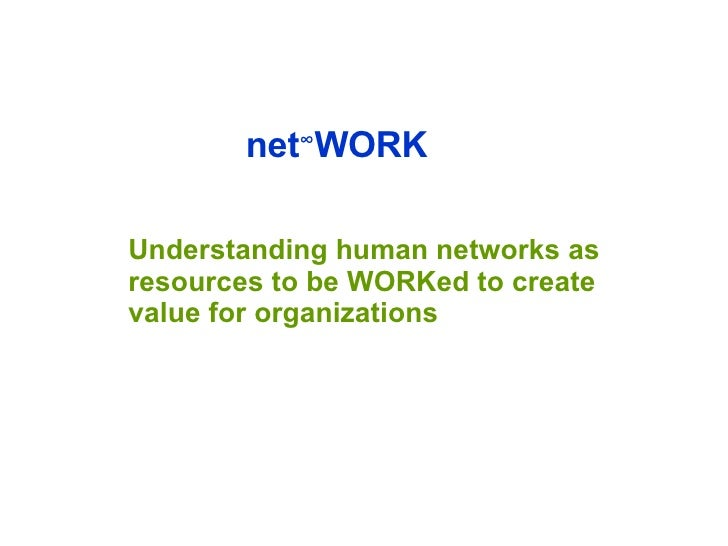 net ∞ WORK Understanding human networks as resources to be WORKed to create value for organizations