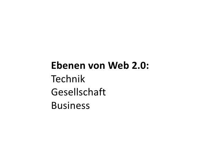 Ebenen von Web 2.0: <br />Technik<br />Gesellschaft<br />Business<br />