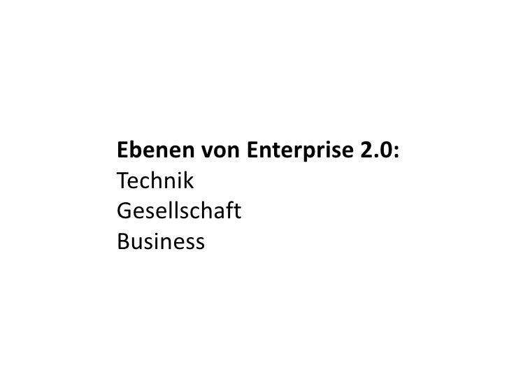 Ebenen von Enterprise 2.0: <br />Technik<br />Gesellschaft<br />Business<br />