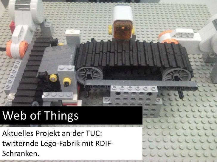 Web of Things<br />AktuellesProjekt an der TUC: twitternde Lego-Fabrikmit RDIF-Schranken.<br />