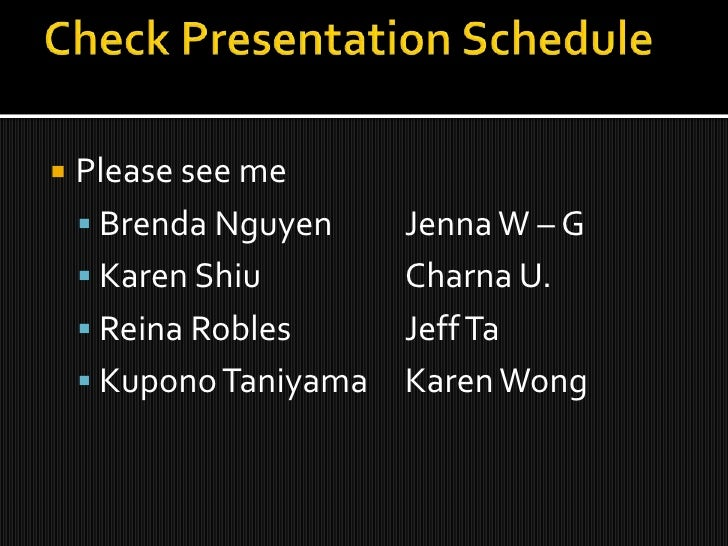 Check Presentation Schedule<br />Please see me<br />Brenda NguyenJenna W – G<br />Karen ShiuCharna U.<br />Reina Robles...