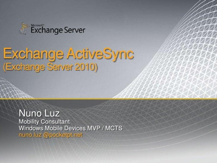 Exchange ActiveSync (Exchange Server 2010)       Nuno Luz    Mobility Consultant    Windows Mobile Devices MVP / MCTS    n...