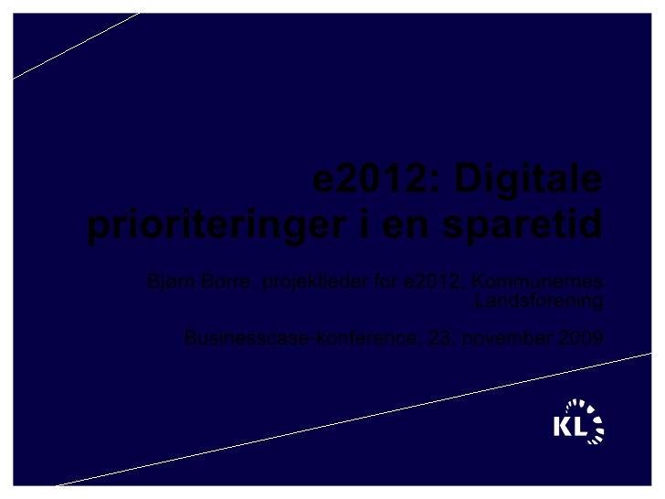 e2012: Digitale prioriteringer i en sparetid Bjørn Borre, projektleder for e2012, Kommunernes Landsforening Businesscase-k...