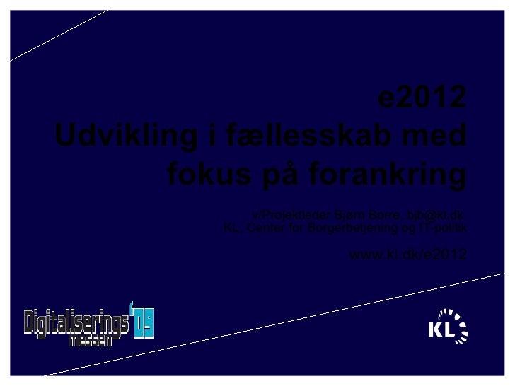 e2012 Udvikling i fællesskab med fokus på forankring v/Projektleder Bjørn Borre, bjb@kl.dk  KL, Center for Borgerbetjening...