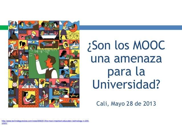 ¿Son los MOOC una amenaza para la Universidad? Cali, Mayo 28 de 2013 http://www.technologyreview.com/news/506351/the-most-...