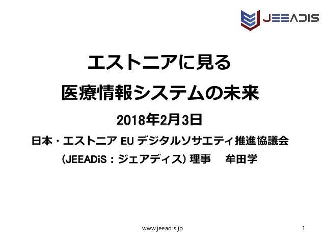 エストニアに見る 医療情報システムの未来 2018年2月3日 日本・エストニア EU デジタルソサエティ推進協議会 (JEEADiS:ジェアディス) 理事  牟田学 www.jeeadis.jp 1