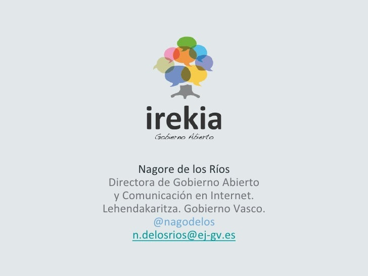 Nagore de los Ríos  Directora de Gobierno Abierto    y Comunicación en Internet. Lehendakaritza....