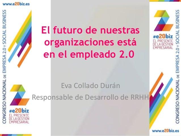 El futuro de nuestras organizaciones está en el empleado 2.0 Eva Collado Durán Responsable de Desarrollo de RRHH