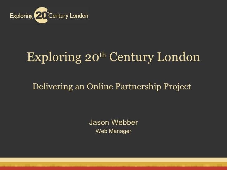 Exploring 20 th  Century London Delivering an Online Partnership Project   Jason Webber Web Manager