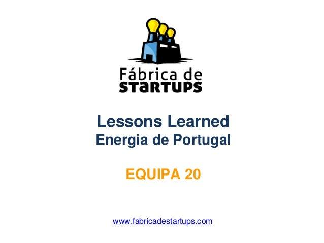 Lessons LearnedEnergia de PortugalEQUIPA 20www.fabricadestartups.com