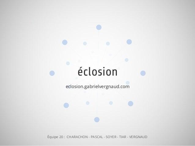 éclosion eclosion.gabrielvergnaud.com Équipe 20 : CHARACHON - PASCAL - SOYER - TIAR - VERGNAUD