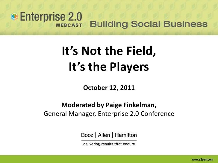 It's Not the Field, It's the PlayersOctober 12, 2011Moderated by Paige Finkelman, General Manager, Enterprise 2.0 Conferen...