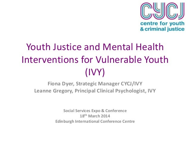 Youth Justice and Mental Health Interventions for Vulnerable Youth (IVY) Fiona Dyer, Strategic Manager CYCJ/IVY Leanne Gre...