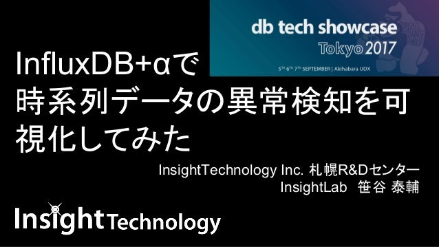 InfluxDB+αで 時系列データの異常検知を可 視化してみた   InsightTechnology Inc. 札幌R&Dセンター InsightLab 笹谷 泰輔