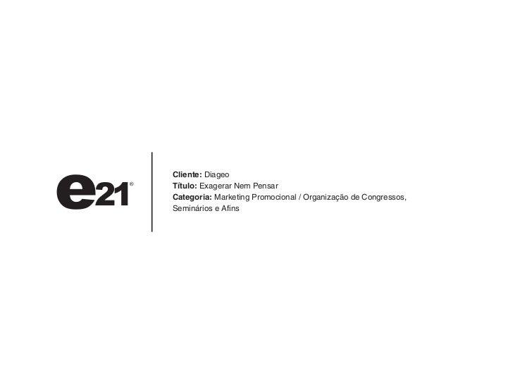 Cliente: DiageoTítulo: Exagerar Nem PensarCategoria: Marketing Promocional / Organização de Congressos,Seminários e Afins