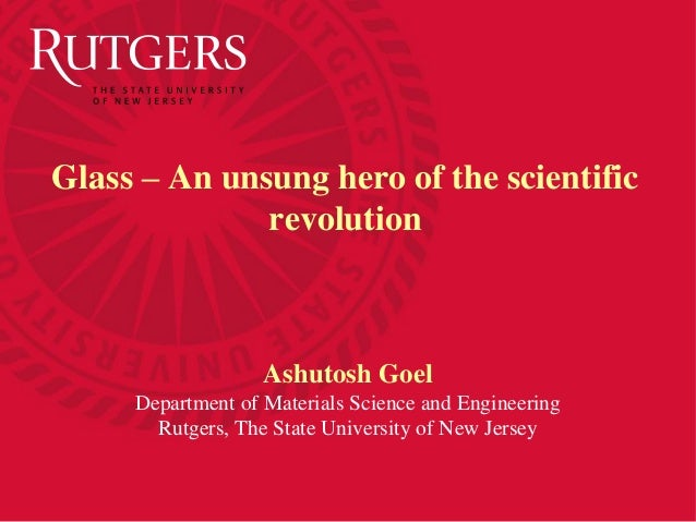 Ashutosh Goel Department of Materials Science and Engineering Rutgers, The State University of New Jersey Glass – An unsun...